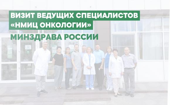 Визит ведущих специалистов «НМИЦ онкологии» Минздрава России